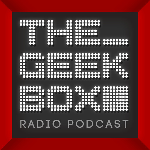 The Geekbox: Episode 523 The Geekbox podcast